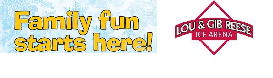 Family Fun Starts at  Lou & Gib Reese Ice Arena!
